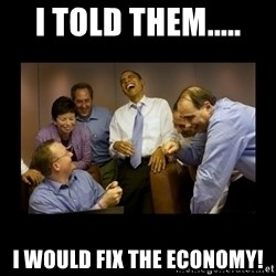 obama laughing  - I TOLD THEM..... I WOULD FIX THE ECONOMY!