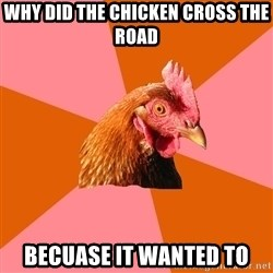 Anti Joke Chicken - why did the chicken cross the road becuase it wanted to