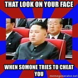kim jong un - That look on your face when somone tries to cheat you