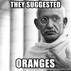 Reincarnate Gandhi - they suggested oranges