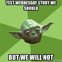 Advice Yoda Gives - test wednesday study we should but we will not