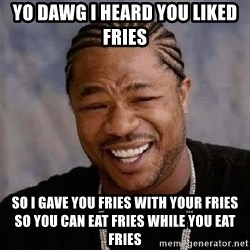 Yo Dawg - Yo dawg i heard you liked fries So i gave you fries with your fries so you can eat fries while you eat fries