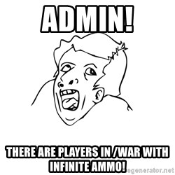 genius rage meme - ADMIN! There are players in /war with infinite ammo!