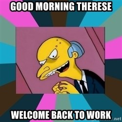 Mr. Burns - good morning Therese welcome back to work