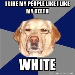 Racist Dog - i like my people like i like my teeth white