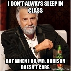 The Most Interesting Man In The World - I don't always sleep in class But when I do, Mr. Orbison doesn't care.