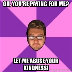 Forever AYOLO Erik - Oh, you're paying for me? let me abuse YOUR KINDNESS!