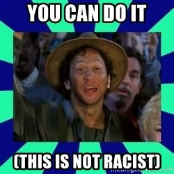 You can do it! - YOU CAN DO IT (This is not racist)