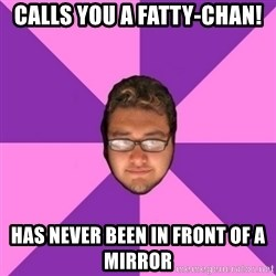 Forever AYOLO Erik - calls you a fatty-chan! has never been in front of a mirror