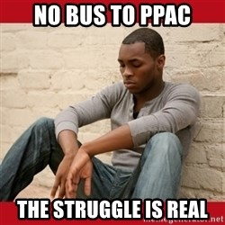 The Struggle Is Real - No bus to ppac the struggle is real