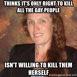 Westboro Baptist Church Lady - Thinks it's only right to kill all the gay people isn't willing to kill them herself
