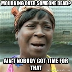 Ain't Nobody got time fo that - Mourning over someone dead? Ain't nobody got time for that
