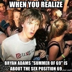 "-Sudden Clarity Clarence - when you realize bryan adams ""summer of 69"" is about the sex position 69"