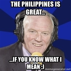 Optimistic Eddie Gray  - THE PHILIPPINES IS GREAT... ...IF YOU KNOW WHAT I MEAN ;)