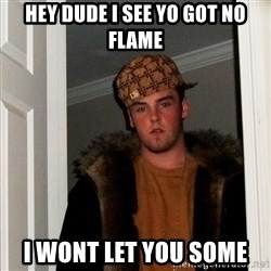 Scumbag Steve - Hey dude I see yO got no flame I wOnt leT you some