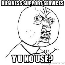 Y U SO - BUSINESS SUPPORT SERVICES Y U NO USE?