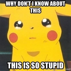 Sad pikachu - Why don't I know about this This is so stupid