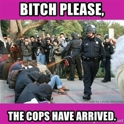 casually pepper spray everything cop - bitch please, the cops have arrived.