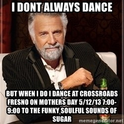 Dos Equis Guy gives advice - I dont always dance but when i do i dance at crossroads fresno on mothers day 5/12/13 7:00-9:00 to the funky soulful sounds of sugar