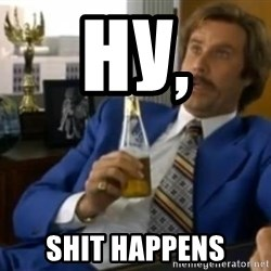 That escalated quickly-Ron Burgundy - ну, Shit Happens