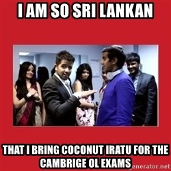 i'm so sri lankan - I am So sri lankan that i bring coconut iratu for the cambrige ol exams