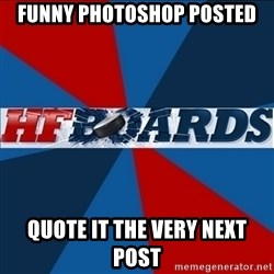 HFboards  - funny photoshop posted quote it the very next post
