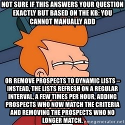 Futurama Fry - NOT SURE IF this answers your question exactly but based on the KB: You cannot manually add OR remove prospects to dynamic lists – instead, the lists refresh on a regular interval, a few times per hour, adding prospects who now match the criteria and removing the prospects who no longer match.