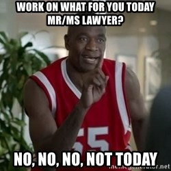 Dikembe Mutombo Not Today - wORK ON WHAT FOR YOU TODAY MR/MS LAWYER? NO, NO, NO, NOT TODAY