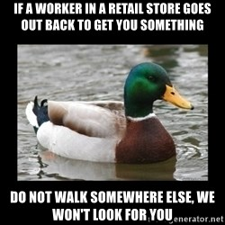 advice mallard - If A worker in a retail store goes out back to get you something Do Not Walk somewhere else, we won't look for you