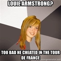 Musically Oblivious 8th Grader - Louie Armstrong? Too bad he cheated in the tour de france