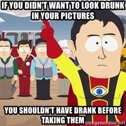 Captain Hindsight South Park - if you didn't want to look drunk in your pictures you shouldn't have drank before taking them