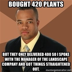 Successful Black Man - Bought 420 plants But they only delivered 400 so I spoke with the manager of the landscape company and got things straightened out.