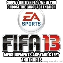 I heard fifa 13 is so real - shows british flag when you choose the language english measurements are yards feet and inches