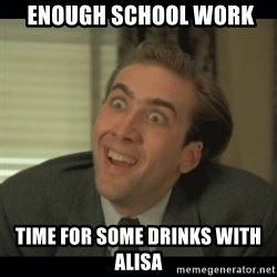 Nick Cage -  enough school work Time for some drinks with alisa