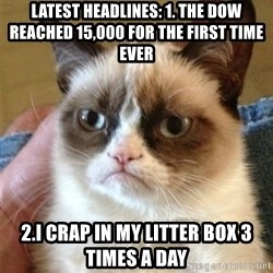 Grumpy Cat  - Latest headlines: 1. THE DOW REACHED 15,000 FOR THE FIRST TIME EVER 2.I crap in my litter box 3 times a day