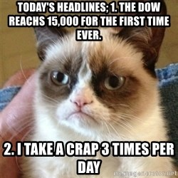 Grumpy Cat  - Today's headlines; 1. the dow reachs 15,000 for the first time ever. 2. I take a crap 3 times per day