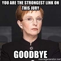 weakest link - You are the strongest link on this jury goodbye