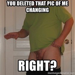 Tiny Dick Guy - you deleted that pic of me changing Right?