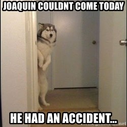 Lucho - Joaquin couldnt come today he had an accident...