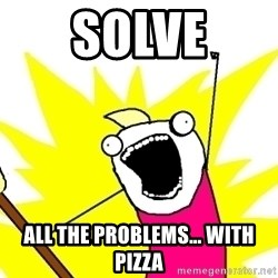 X ALL THE THINGS - solve all the problems… with pizza