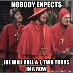 Nobody Expects - Nobody expects Joe will roll a 1, two turns in a row