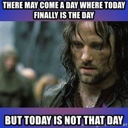but it is not this day - there may come a day where today finally is the day but today is not that day
