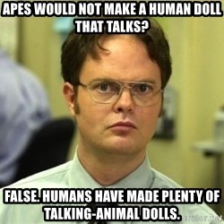 Dwight Meme - Apes would not make a human doll that talks? False. Humans have made plenty of talking-animal dolls.