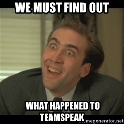 Nick Cage - we must find out  WHAT HAPPENED TO TEAMSPEAK