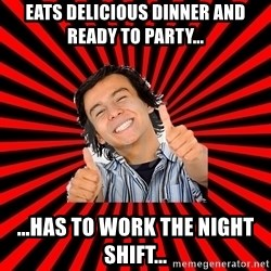 Bad Luck Chuck - EATS DELICIOUS DINNER AND READY TO PARTY... ...HAS TO WORK THE NIGHT SHIFT...