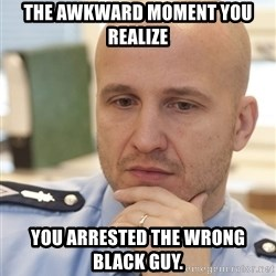 riepottelujuttu - THE AWKWARD MOMENT YOU REALIZE YOU ARRESTED THE WRONG BLACK GUY.