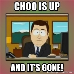 aaaand its gone - Choo is up And it's goNe!