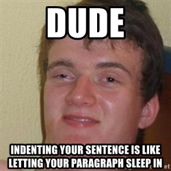 really high guy - Dude INDENTING your SENTENCE is like letting your paragraph sleep in