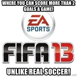 I heard fifa 13 is so real - WHERE YOU CAN SCORE MORE THAN 2 GOALS A GAME! UNLIKE REAL SOCCER!