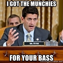 Paul Ryan Meme  - i got the munchies for your bass